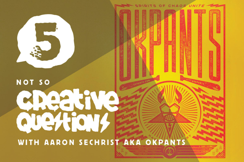 5 not so Creative Questions with Aaron Sechrist AKA OKPANTS